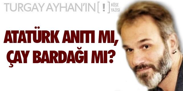 Atatürk Anıtı mı, Çay Bardağı mı?
